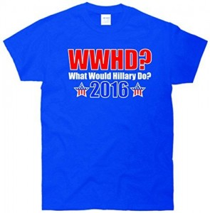 What Would Hillary Do 2016 Presidential Primary T-Shirts